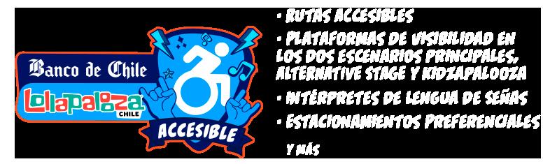 Banco de Chile y Lollapalooza se unen para crear un evento accesible. Rutas accesibles, plataformas de visibilidad en los dos escenarios principales, alternative stage y kidzapalooza, estacionamientos preferenciales y más.
